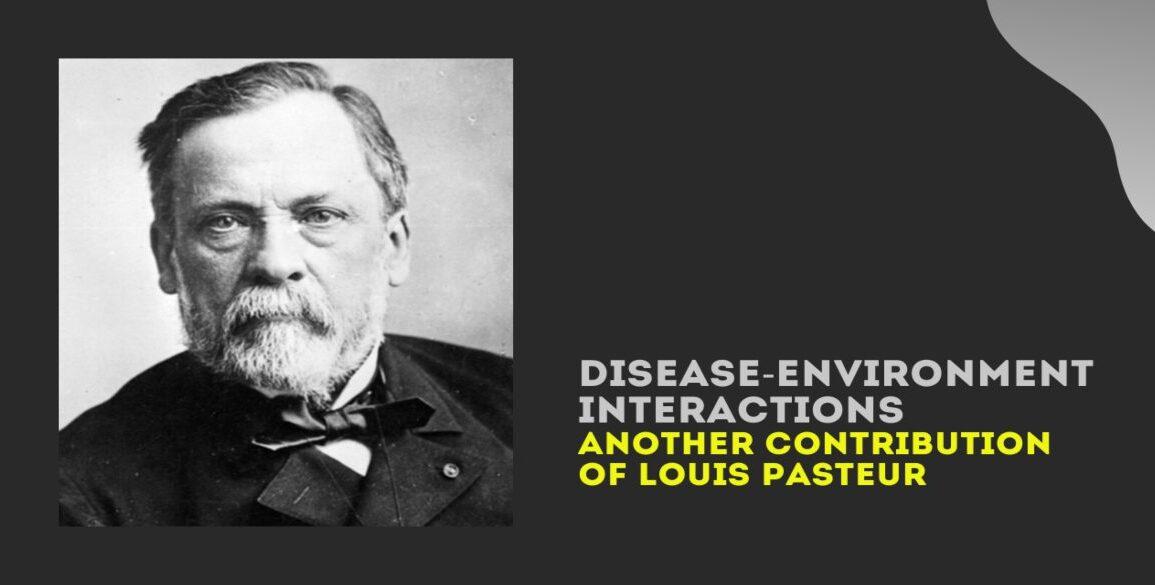 Disease-Environment Interactions Louis Pasteur